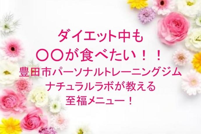 ダイエット中も食べたい!豊田市パーソナルトレーニングジム ナチュラルラボが教える至福メニュー!