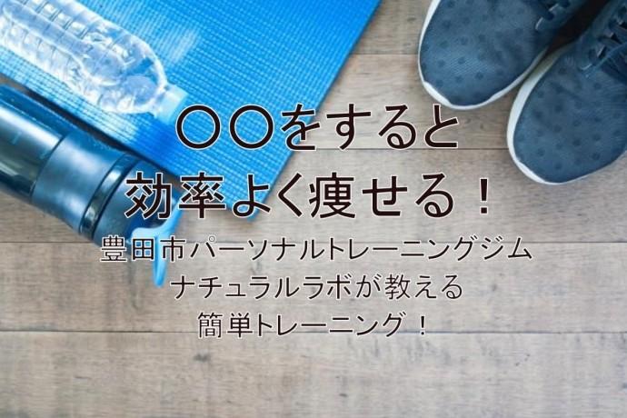 効率よく痩せる!豊田市パーソナルトレーニングジム ナチュラルラボが教える簡単トレーニング!